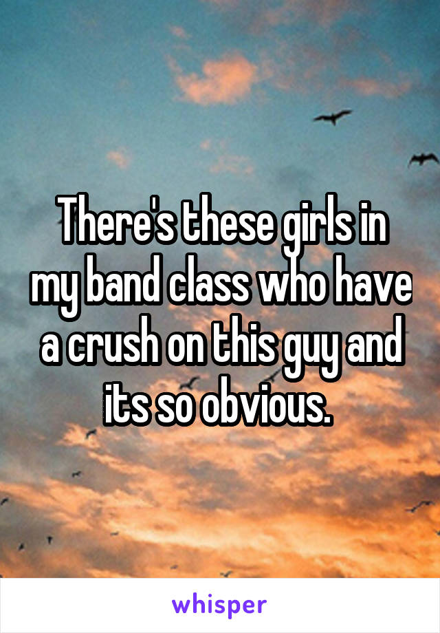 There's these girls in my band class who have a crush on this guy and its so obvious.