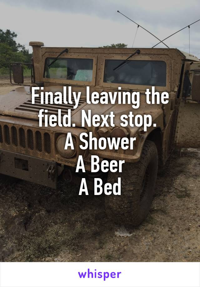 Finally leaving the field. Next stop.  A Shower A Beer A Bed