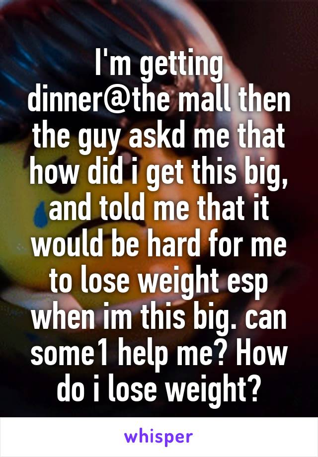 I'm getting dinner@the mall then the guy askd me that how did i get this big, and told me that it would be hard for me to lose weight esp when im this big. can some1 help me? How do i lose weight?