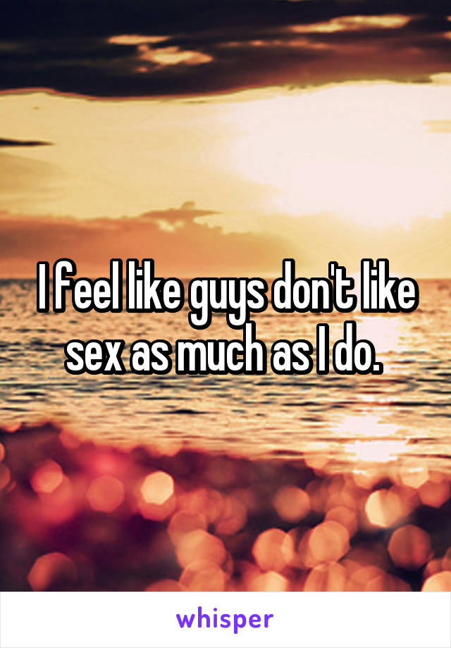 I feel like guys don't like sex as much as I do.