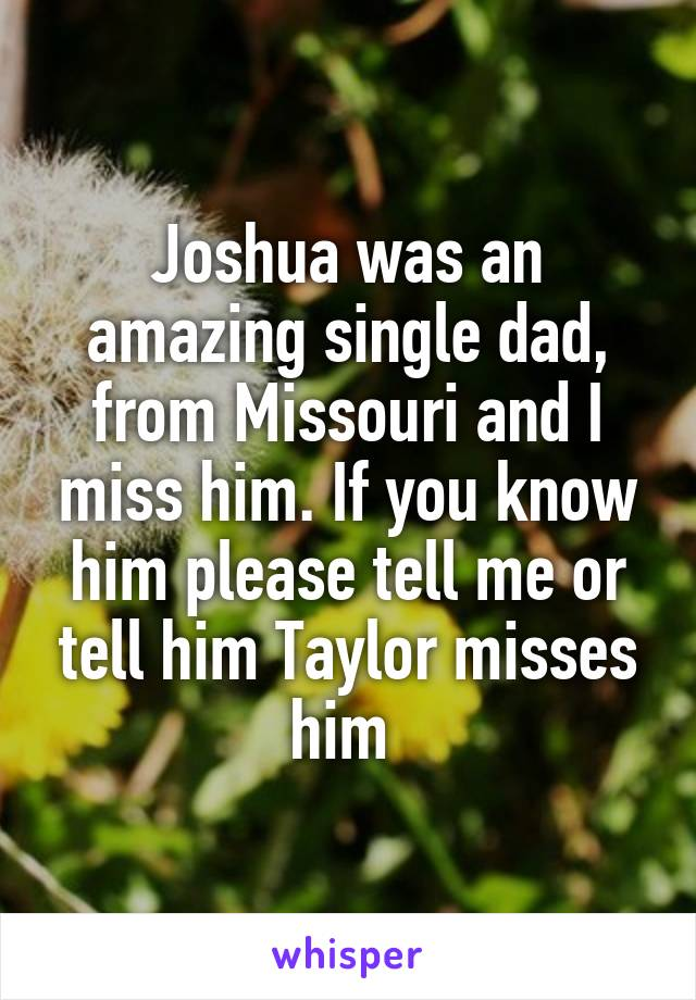 Joshua was an amazing single dad, from Missouri and I miss him. If you know him please tell me or tell him Taylor misses him