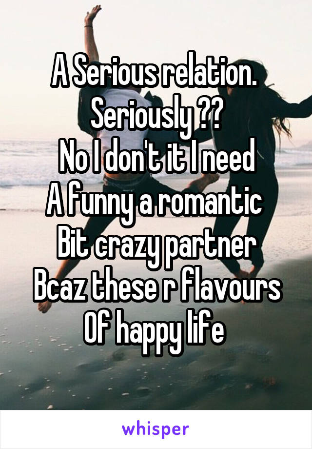 A Serious relation.  Seriously ?? No I don't it I need A funny a romantic  Bit crazy partner Bcaz these r flavours Of happy life