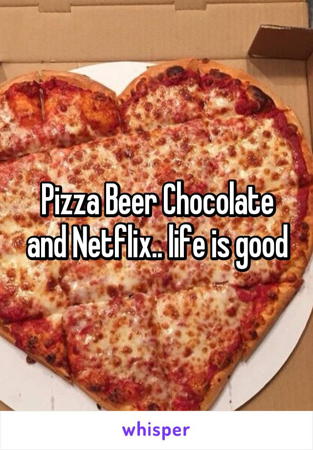 Pizza Beer Chocolate and Netflix.. life is good
