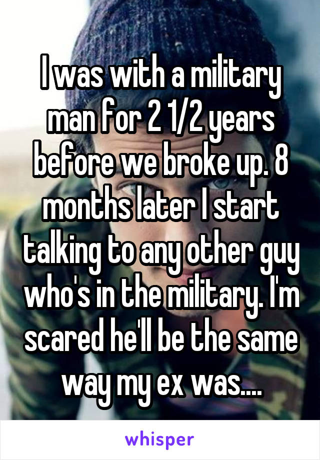 I was with a military man for 2 1/2 years before we broke up. 8 months later I start talking to any other guy who's in the military. I'm scared he'll be the same way my ex was....