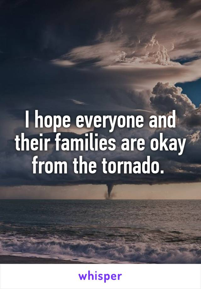 I hope everyone and their families are okay from the tornado.