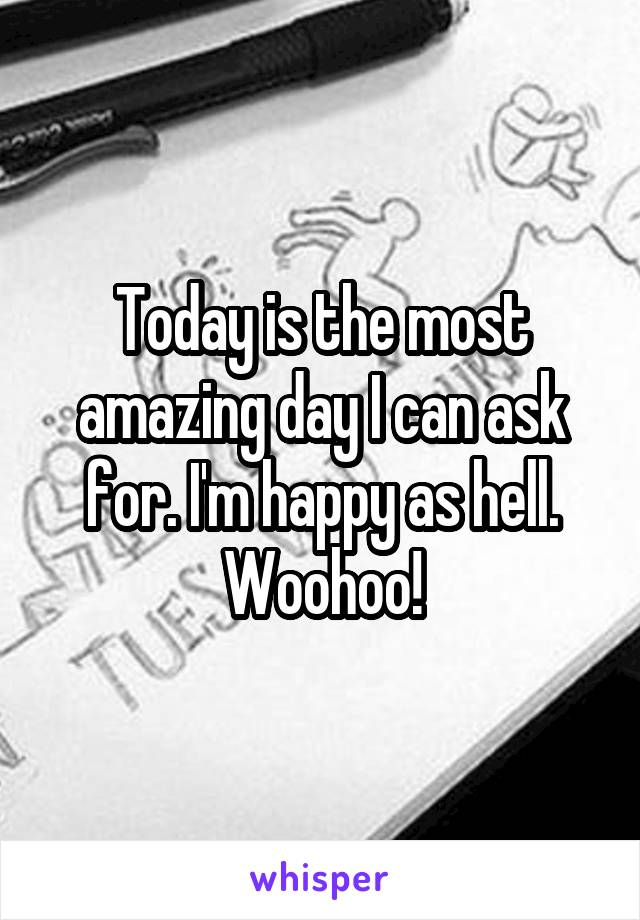 Today is the most amazing day I can ask for. I'm happy as hell. Woohoo!
