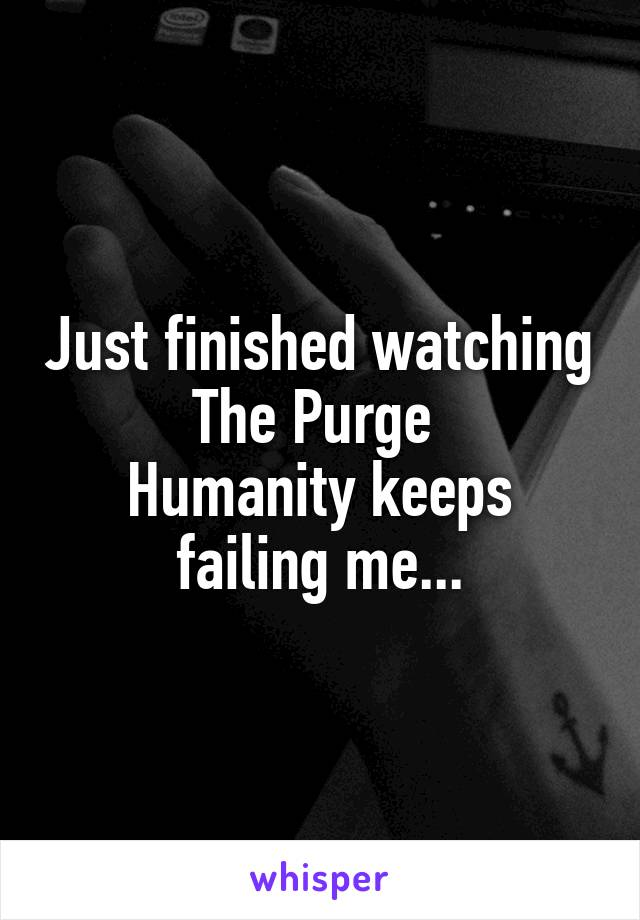 Just finished watching The Purge  Humanity keeps failing me...