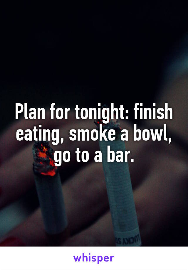 Plan for tonight: finish eating, smoke a bowl, go to a bar.