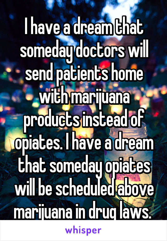 I have a dream that someday doctors will send patients home with marijuana products instead of opiates. I have a dream that someday opiates will be scheduled above marijuana in drug laws.