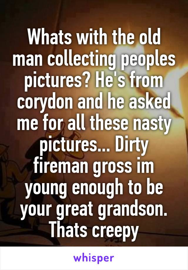 Whats with the old man collecting peoples pictures? He's from corydon and he asked me for all these nasty pictures... Dirty fireman gross im young enough to be your great grandson. Thats creepy