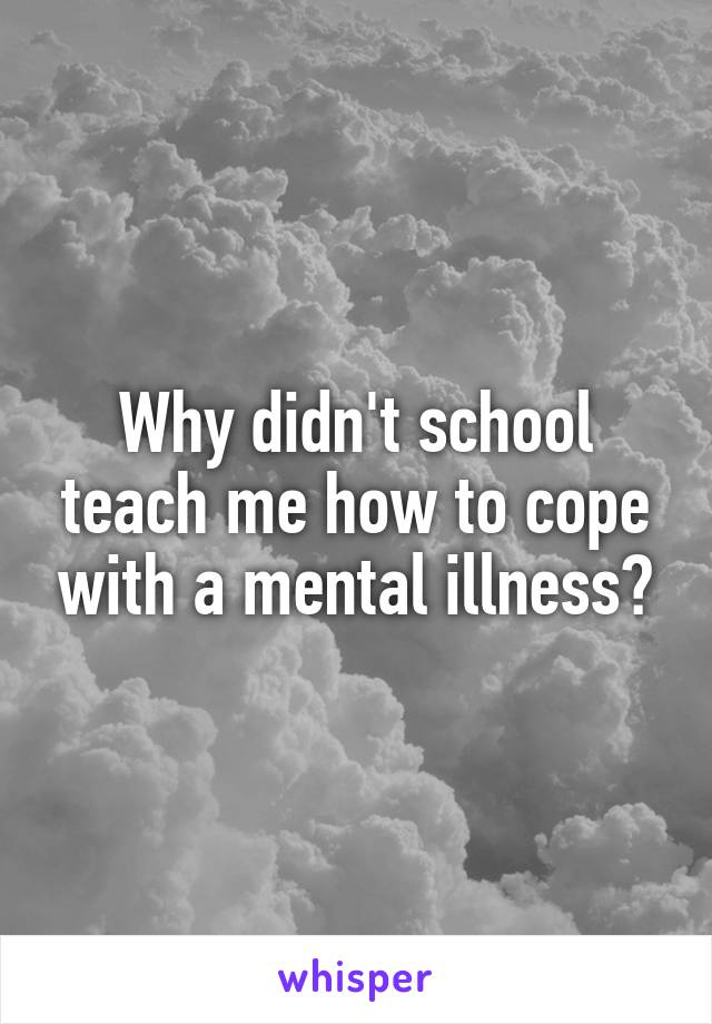 Why didn't school teach me how to cope with a mental illness?
