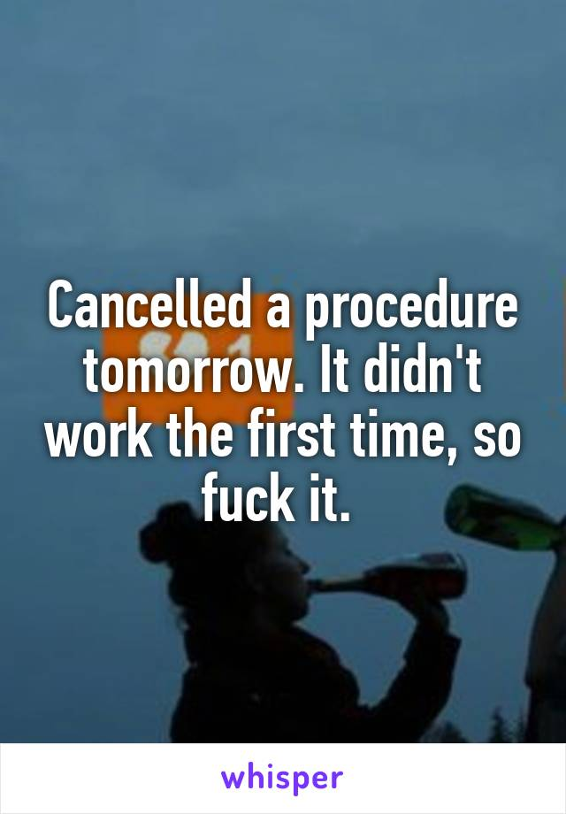 Cancelled a procedure tomorrow. It didn't work the first time, so fuck it.