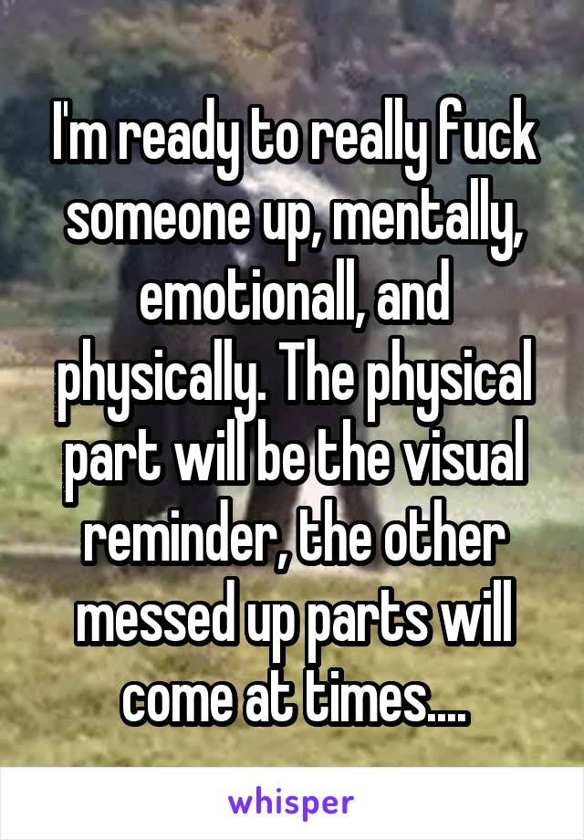 I'm ready to really fuck someone up, mentally, emotionall, and physically. The physical part will be the visual reminder, the other messed up parts will come at times....