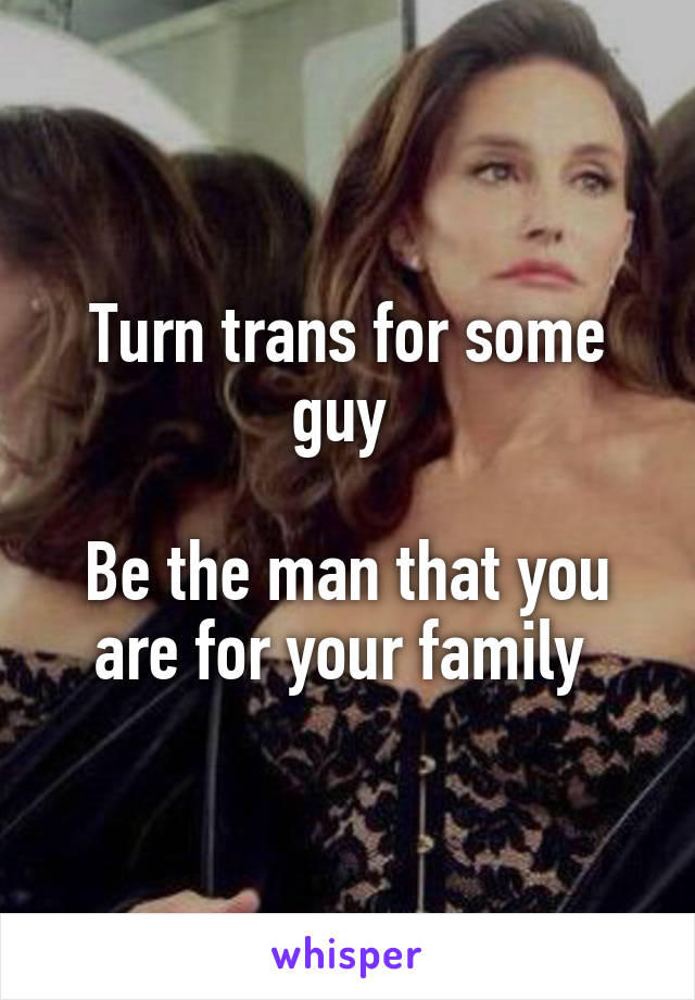 Turn trans for some guy   Be the man that you are for your family