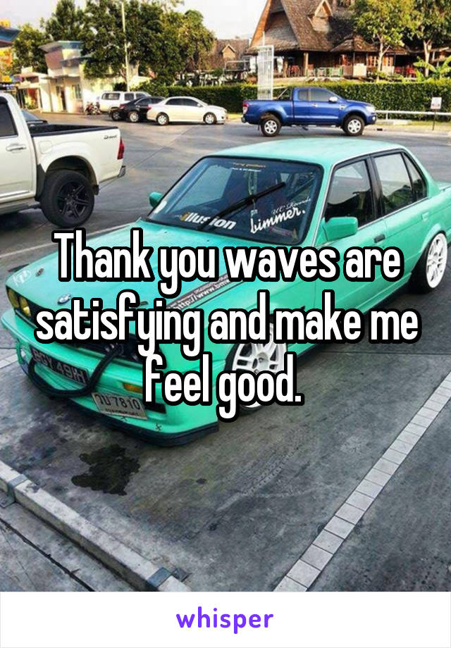 Thank you waves are satisfying and make me feel good.