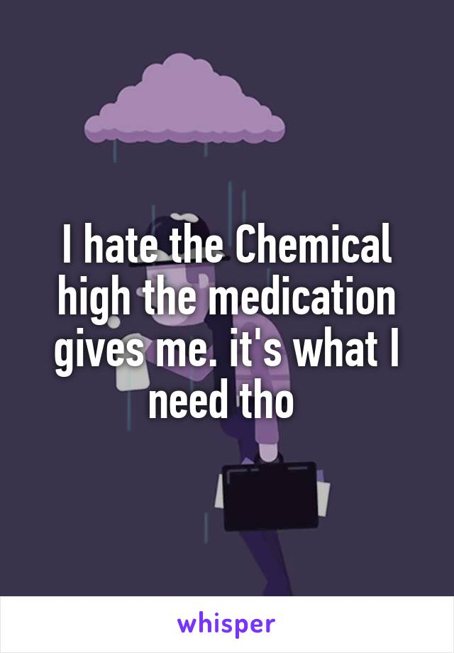 I hate the Chemical high the medication gives me. it's what I need tho