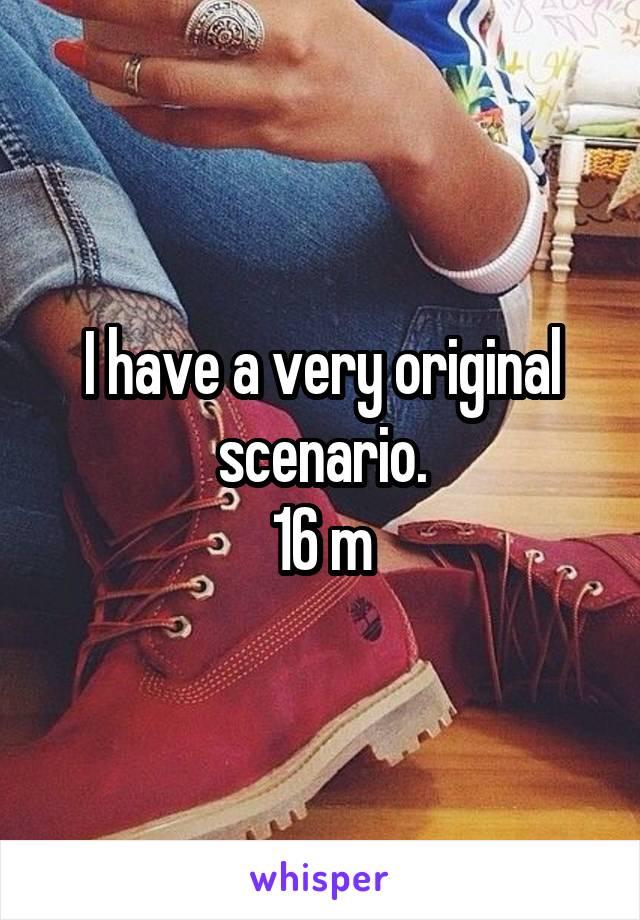 I have a very original scenario. 16 m