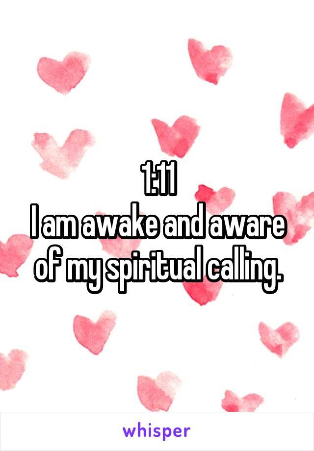 1:11 I am awake and aware of my spiritual calling.