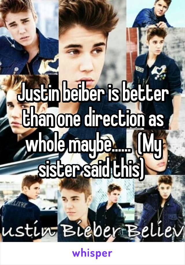 Justin beiber is better than one direction as whole maybe......  (My sister said this)