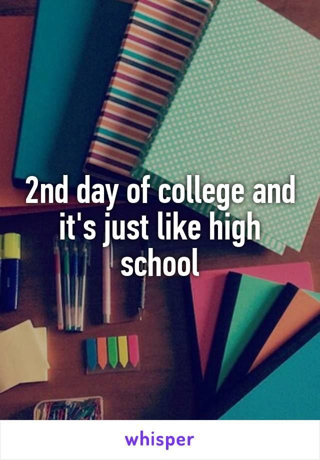 2nd day of college and it's just like high school