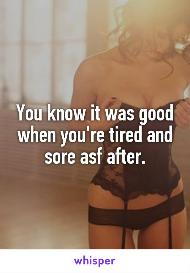 You know it was good when you're tired and sore asf after.