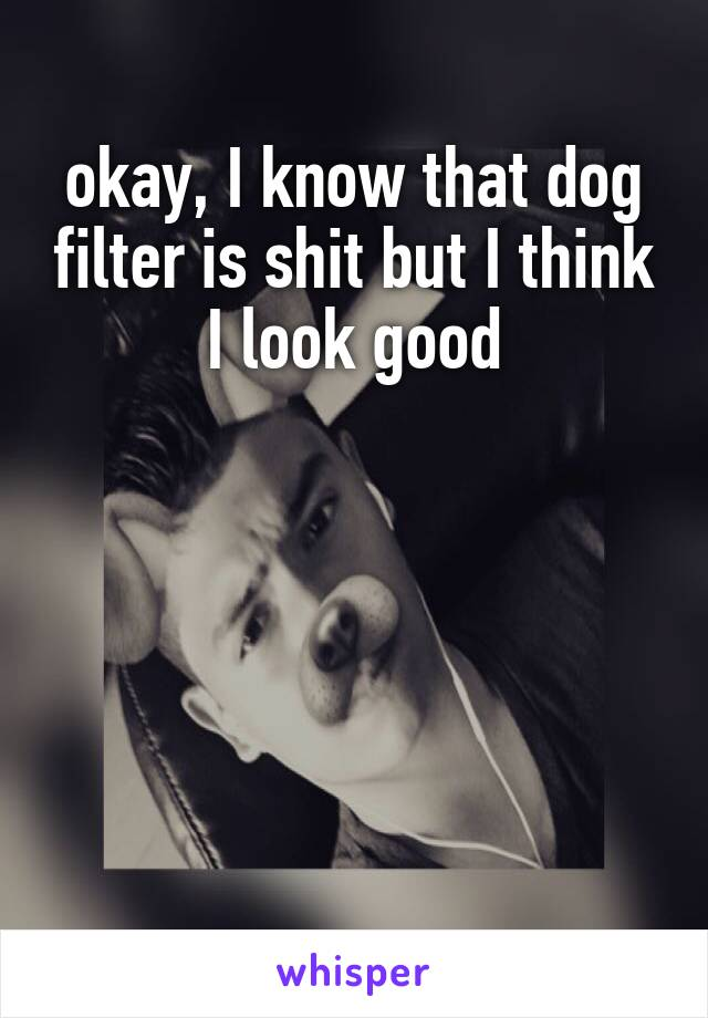 okay, I know that dog filter is shit but I think I look good