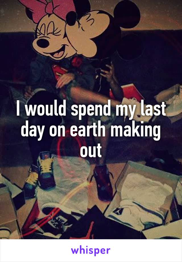 I would spend my last day on earth making out