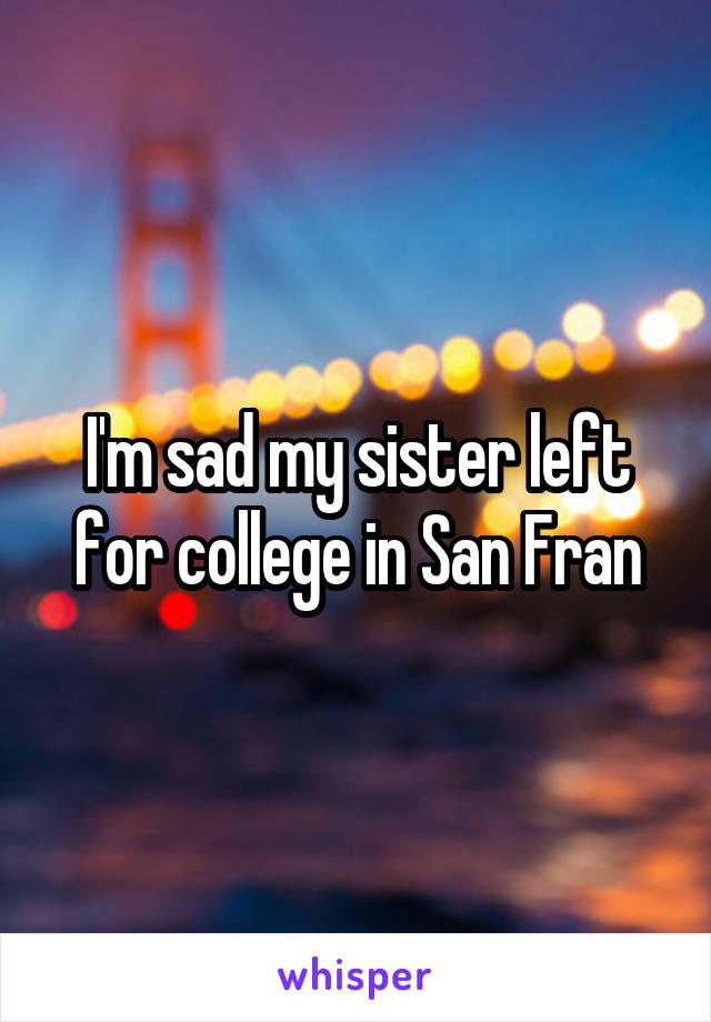 I'm sad my sister left for college in San Fran
