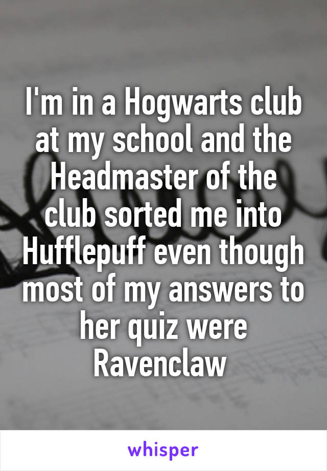 I'm in a Hogwarts club at my school and the Headmaster of the club sorted me into Hufflepuff even though most of my answers to her quiz were Ravenclaw