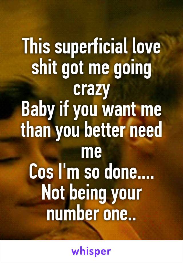 This superficial love shit got me going crazy Baby if you want me than you better need me Cos I'm so done.... Not being your number one..