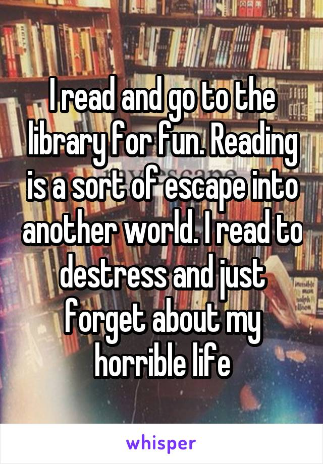 I read and go to the library for fun. Reading is a sort of escape into another world. I read to destress and just forget about my horrible life
