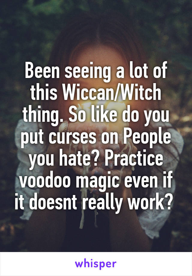 Been seeing a lot of this Wiccan/Witch thing. So like do you put curses on People you hate? Practice voodoo magic even if it doesnt really work?