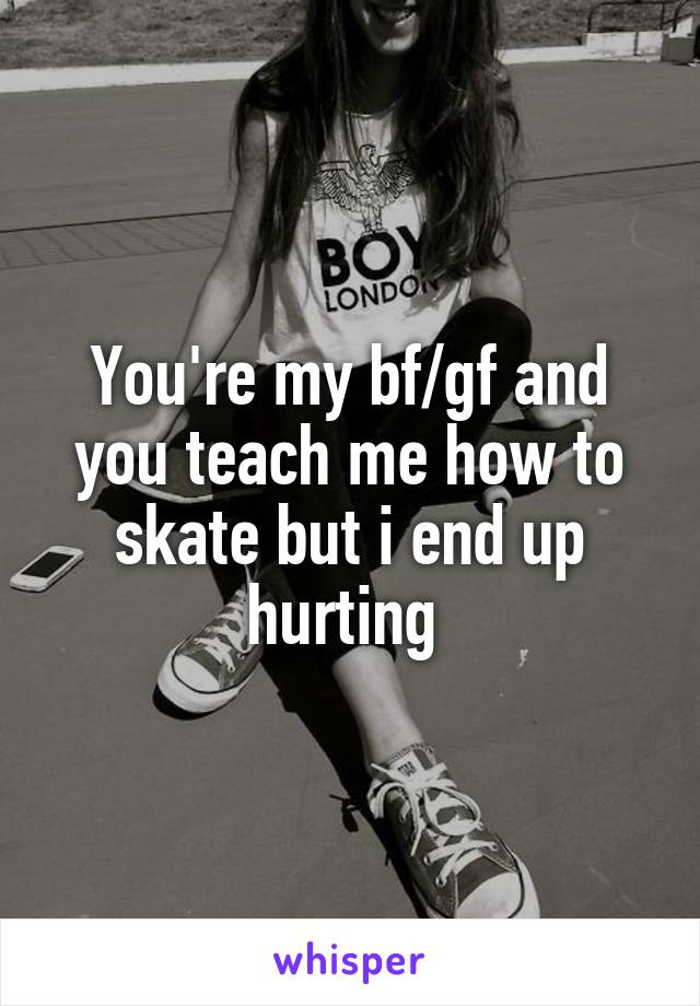 You're my bf/gf and you teach me how to skate but i end up hurting