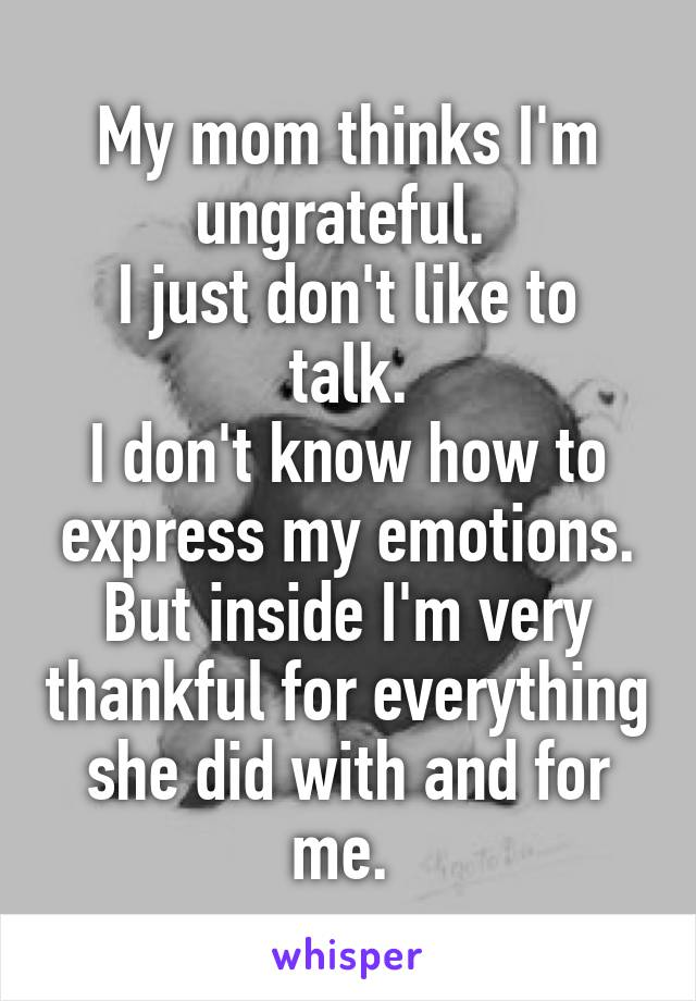 My mom thinks I'm ungrateful.  I just don't like to talk. I don't know how to express my emotions. But inside I'm very thankful for everything she did with and for me.