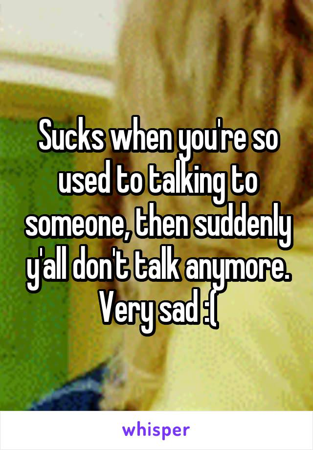 Sucks when you're so used to talking to someone, then suddenly y'all don't talk anymore. Very sad :(
