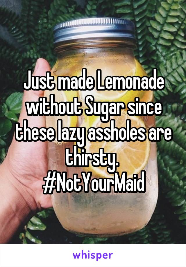 Just made Lemonade without Sugar since these lazy assholes are thirsty.  #NotYourMaid