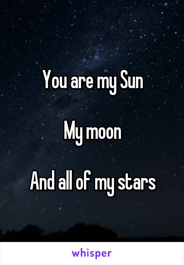 You are my Sun  My moon  And all of my stars