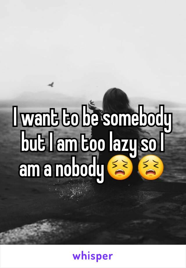 I want to be somebody but I am too lazy so I am a nobody😣😣