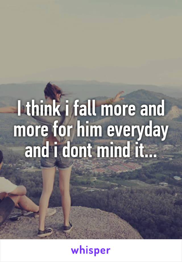 I think i fall more and more for him everyday and i dont mind it...