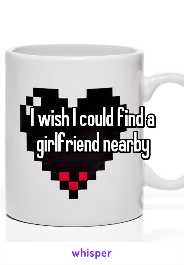 I wish I could find a girlfriend nearby