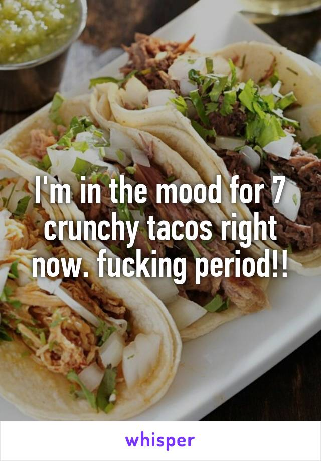 I'm in the mood for 7 crunchy tacos right now. fucking period!!
