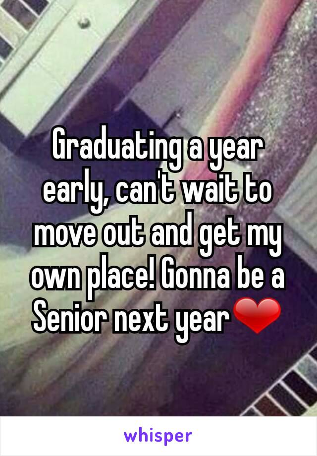 Graduating a year early, can't wait to move out and get my own place! Gonna be a Senior next year❤
