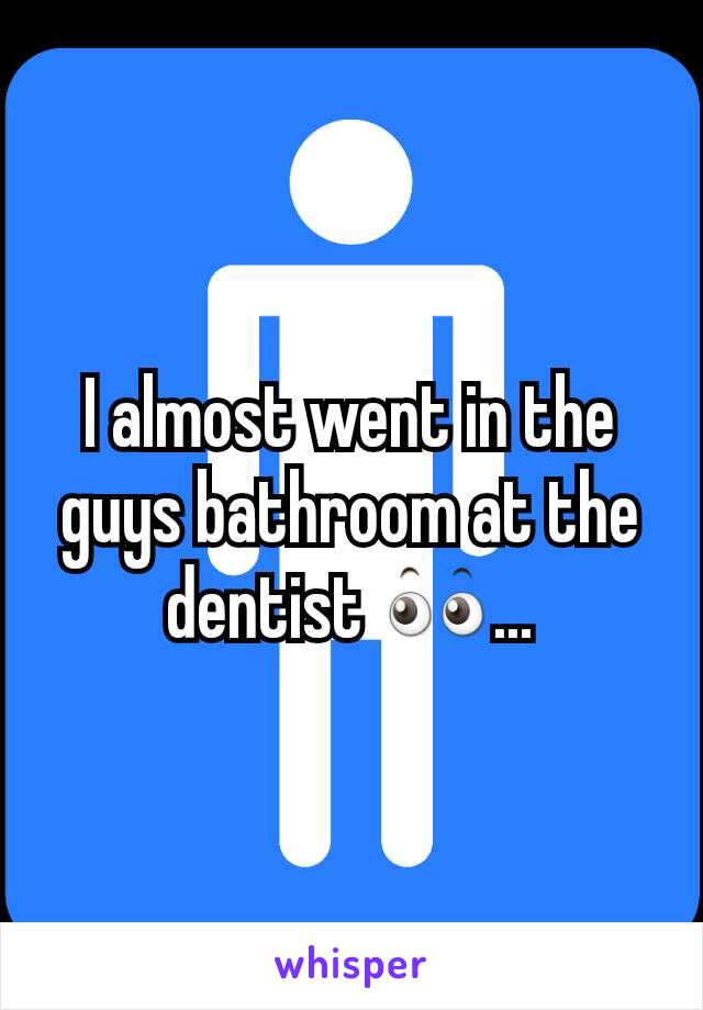 I almost went in the guys bathroom at the dentist 👀...