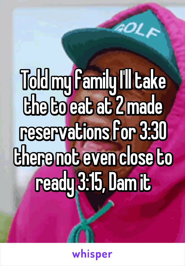 Told my family I'll take the to eat at 2 made reservations for 3:30 there not even close to ready 3:15, Dam it