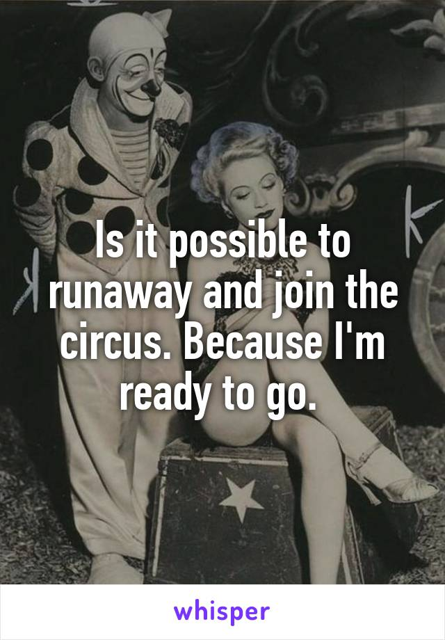 Is it possible to runaway and join the circus. Because I'm ready to go.