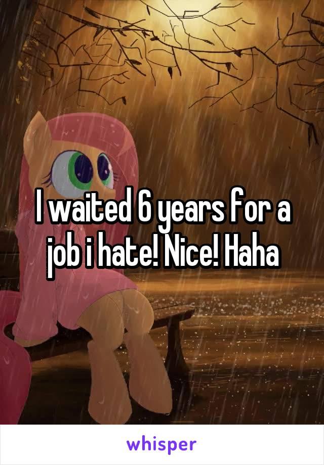 I waited 6 years for a job i hate! Nice! Haha