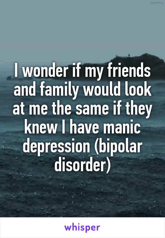 I wonder if my friends and family would look at me the same if they knew I have manic depression (bipolar disorder)