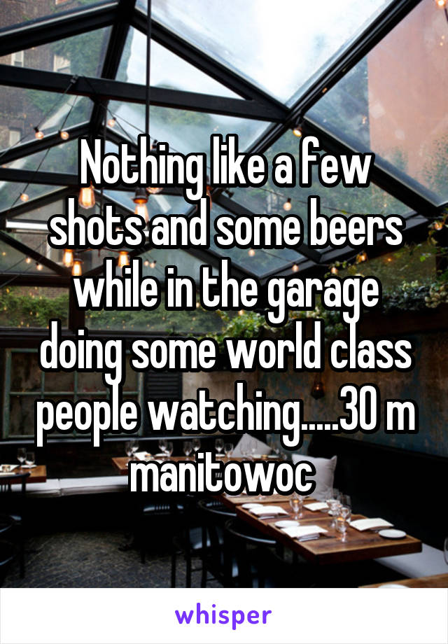 Nothing like a few shots and some beers while in the garage doing some world class people watching.....30 m manitowoc