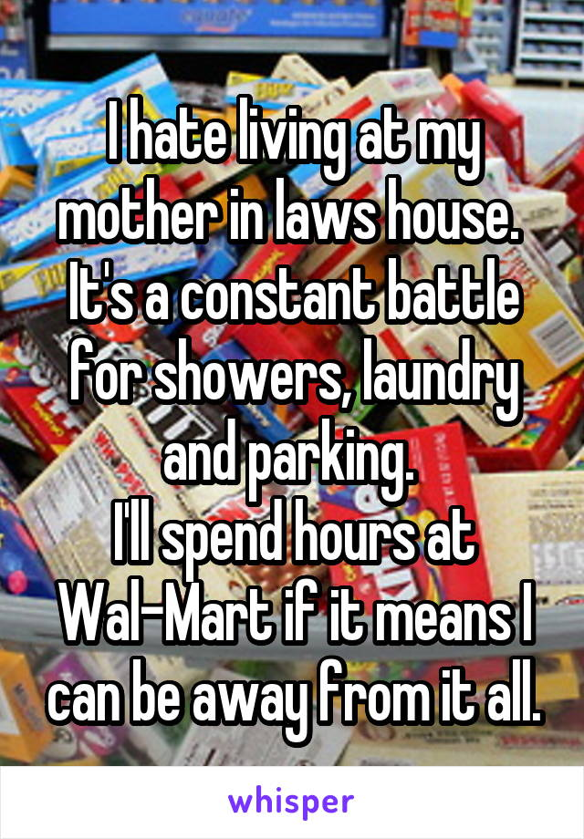 I hate living at my mother in laws house.  It's a constant battle for showers, laundry and parking.  I'll spend hours at Wal-Mart if it means I can be away from it all.