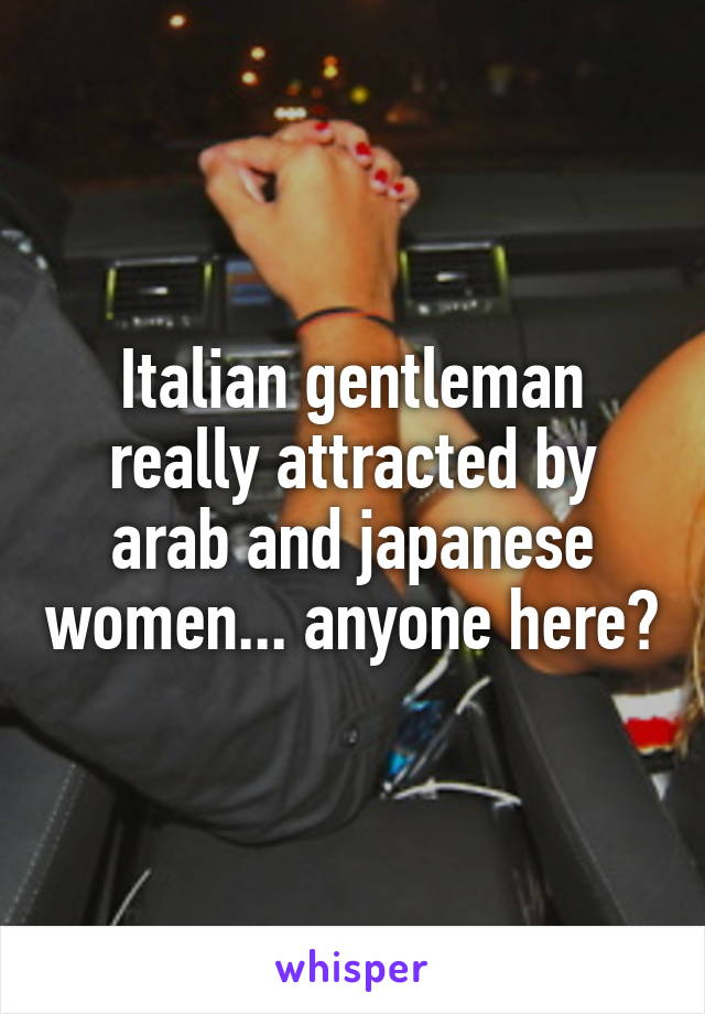 Italian gentleman really attracted by arab and japanese women... anyone here?